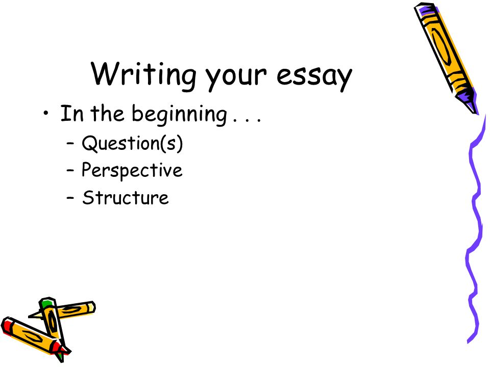 Writing your essay In the beginning... –Question(s) –Perspective –Structure