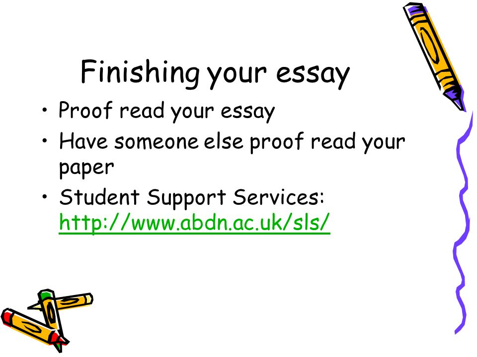 Finishing your essay Proof read your essay Have someone else proof read your paper Student Support Services: http://www.abdn.ac.uk/sls/ http://www.abdn.ac.uk/sls/