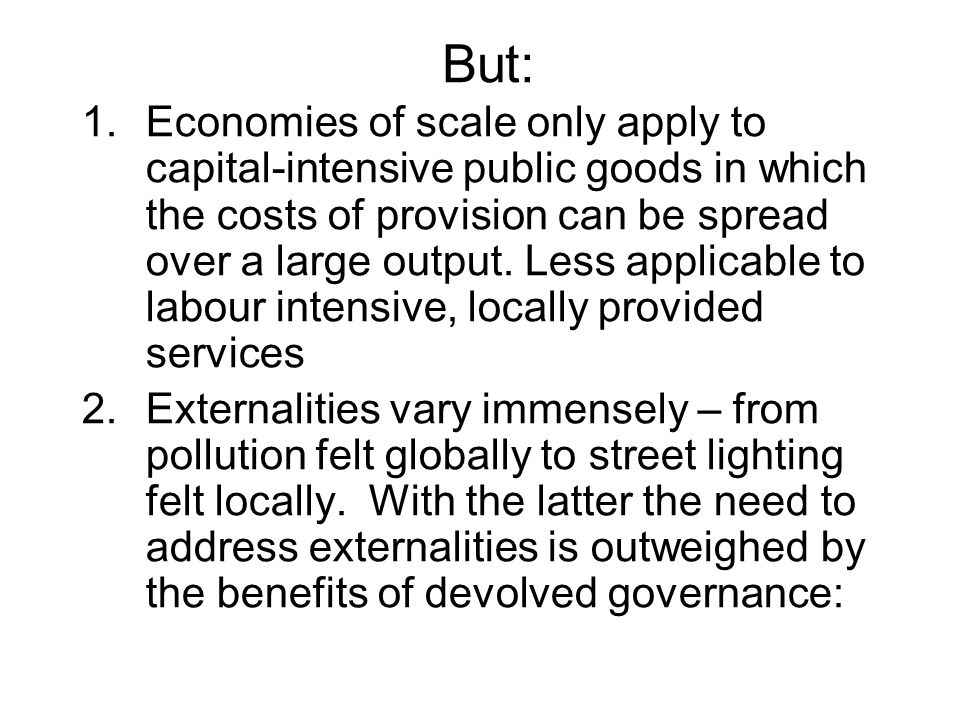 But: 1.Economies of scale only apply to capital-intensive public goods in which the costs of provision can be spread over a large output.
