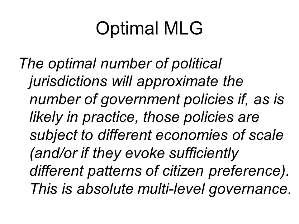 Optimal MLG The optimal number of political jurisdictions will approximate the number of government policies if, as is likely in practice, those policies are subject to different economies of scale (and/or if they evoke sufficiently different patterns of citizen preference).