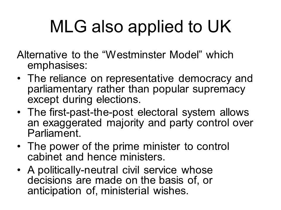 MLG also applied to UK Alternative to the Westminster Model which emphasises: The reliance on representative democracy and parliamentary rather than popular supremacy except during elections.