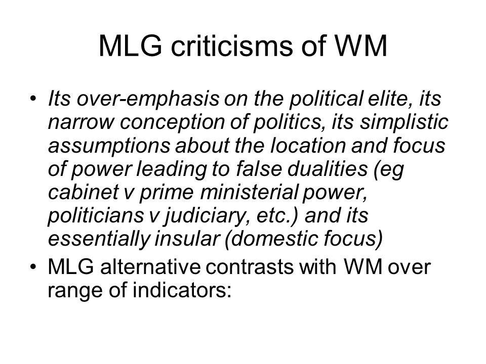 MLG criticisms of WM Its over-emphasis on the political elite, its narrow conception of politics, its simplistic assumptions about the location and focus of power leading to false dualities (eg cabinet v prime ministerial power, politicians v judiciary, etc.) and its essentially insular (domestic focus) MLG alternative contrasts with WM over range of indicators: