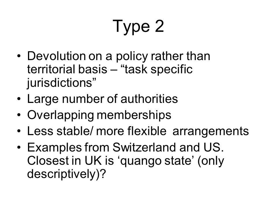 Type 2 Devolution on a policy rather than territorial basis – task specific jurisdictions Large number of authorities Overlapping memberships Less stable/ more flexible arrangements Examples from Switzerland and US.