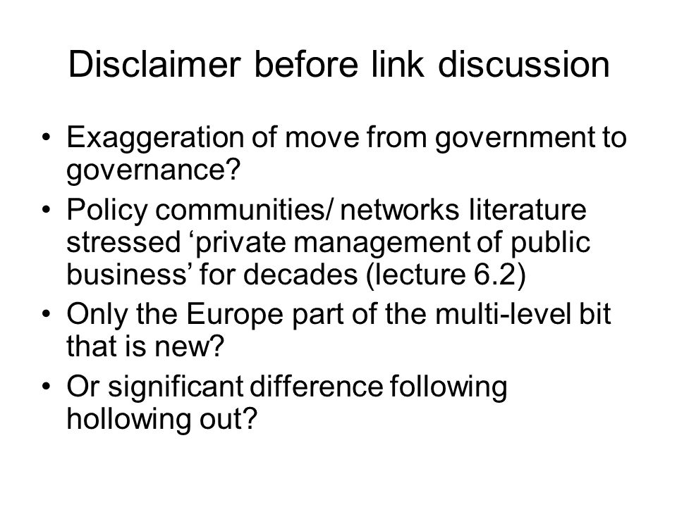 Disclaimer before link discussion Exaggeration of move from government to governance? Policy communities/ networks literature stressed private managem