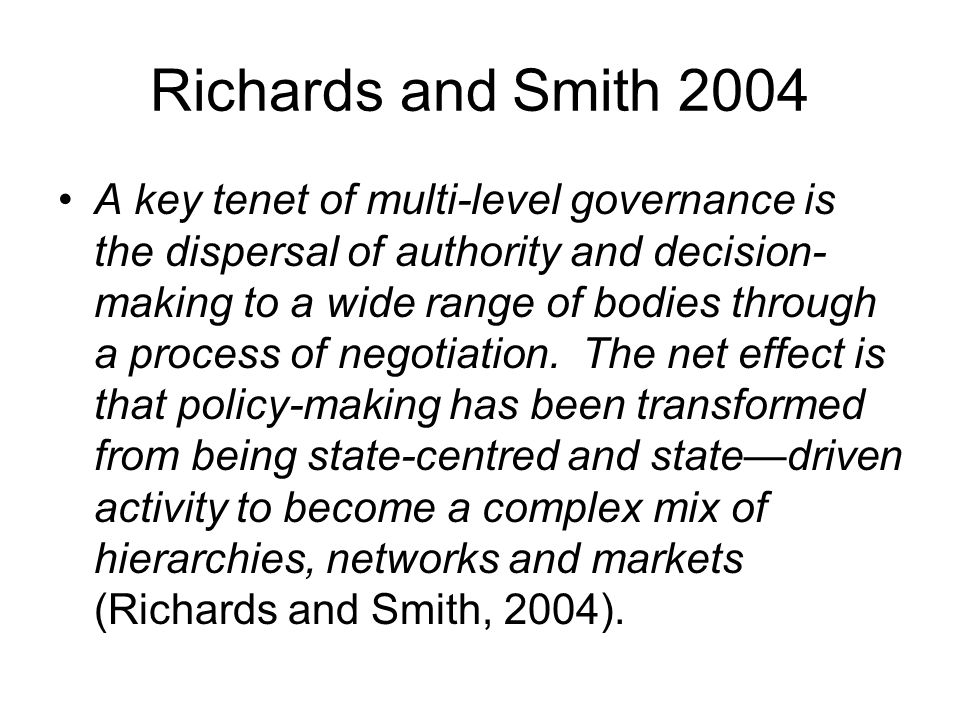 Richards and Smith 2004 A key tenet of multi-level governance is the dispersal of authority and decision- making to a wide range of bodies through a process of negotiation.