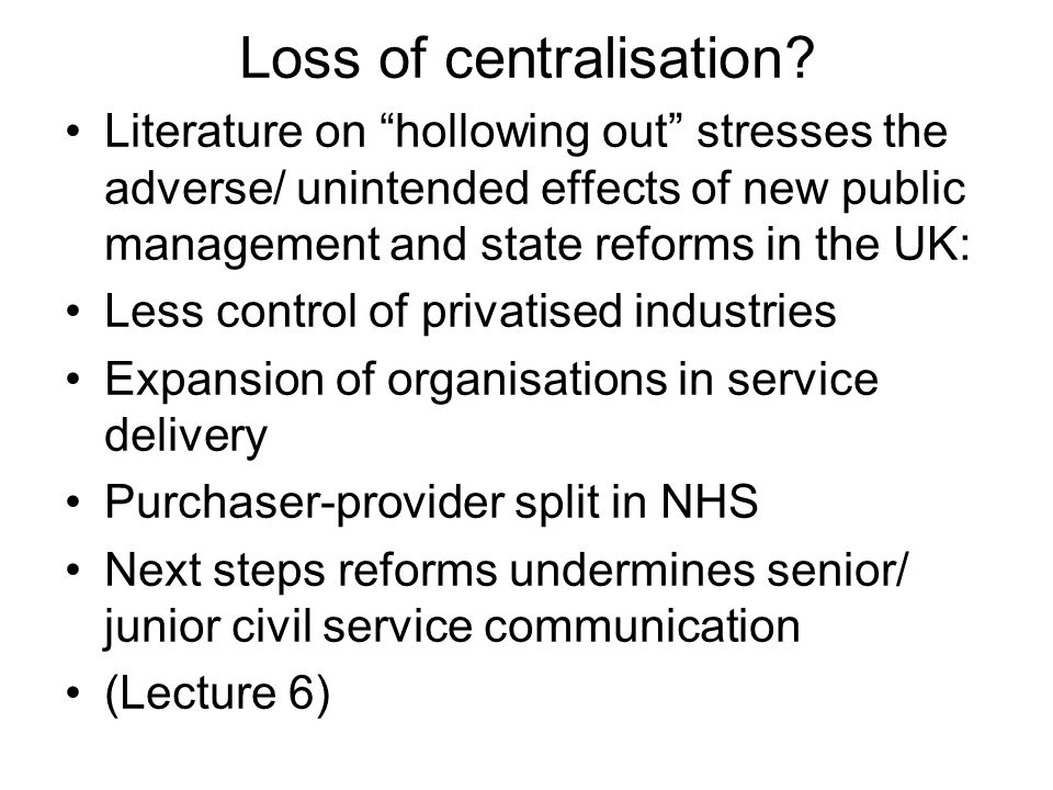 Loss of centralisation? Literature on hollowing out stresses the adverse/ unintended effects of new public management and state reforms in the UK: Les