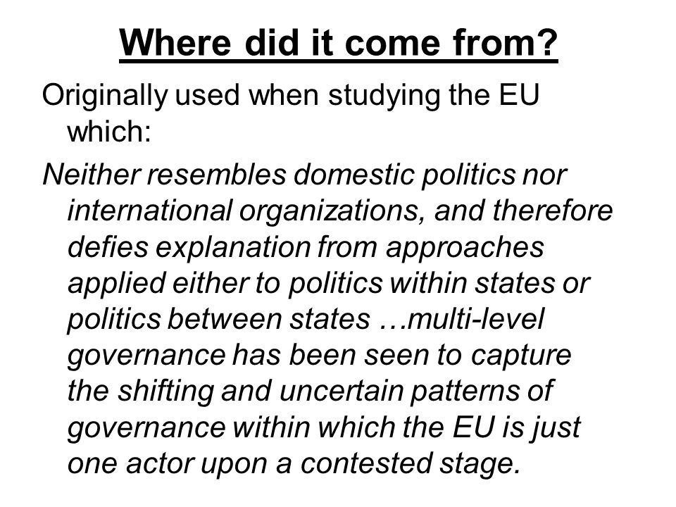 Where did it come from? Originally used when studying the EU which: Neither resembles domestic politics nor international organizations, and therefore