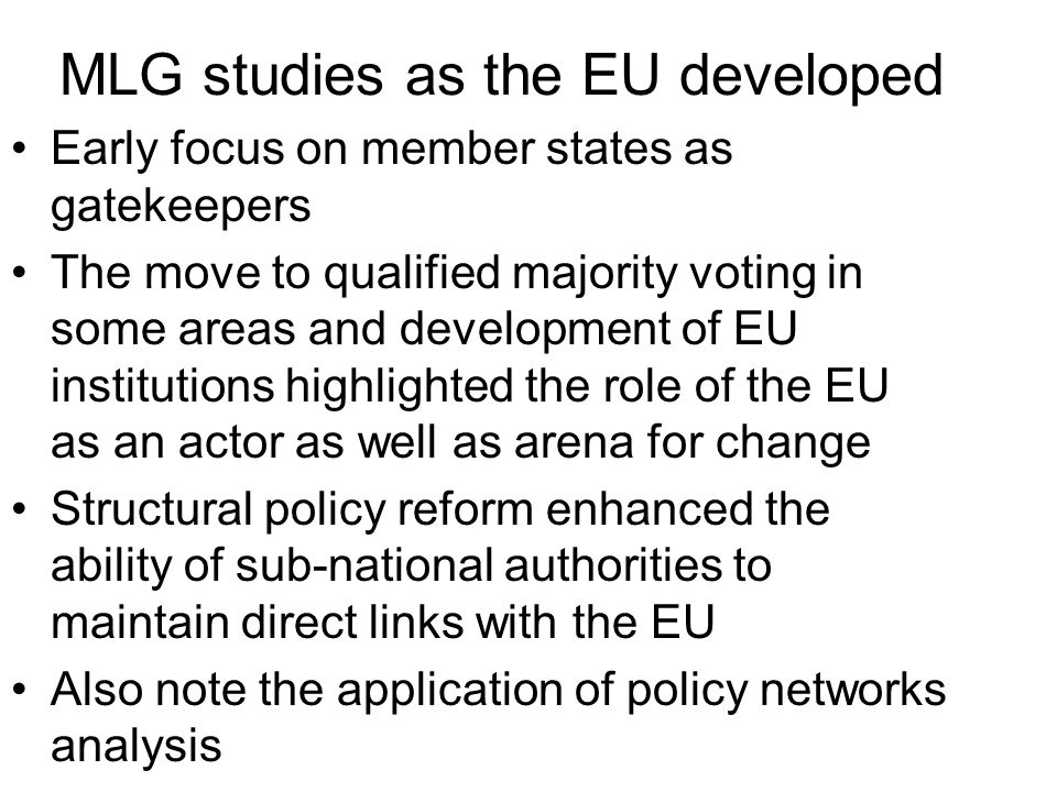 MLG studies as the EU developed Early focus on member states as gatekeepers The move to qualified majority voting in some areas and development of EU institutions highlighted the role of the EU as an actor as well as arena for change Structural policy reform enhanced the ability of sub-national authorities to maintain direct links with the EU Also note the application of policy networks analysis