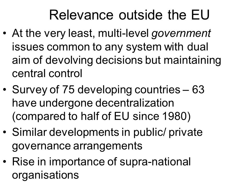 Relevance outside the EU At the very least, multi-level government issues common to any system with dual aim of devolving decisions but maintaining ce