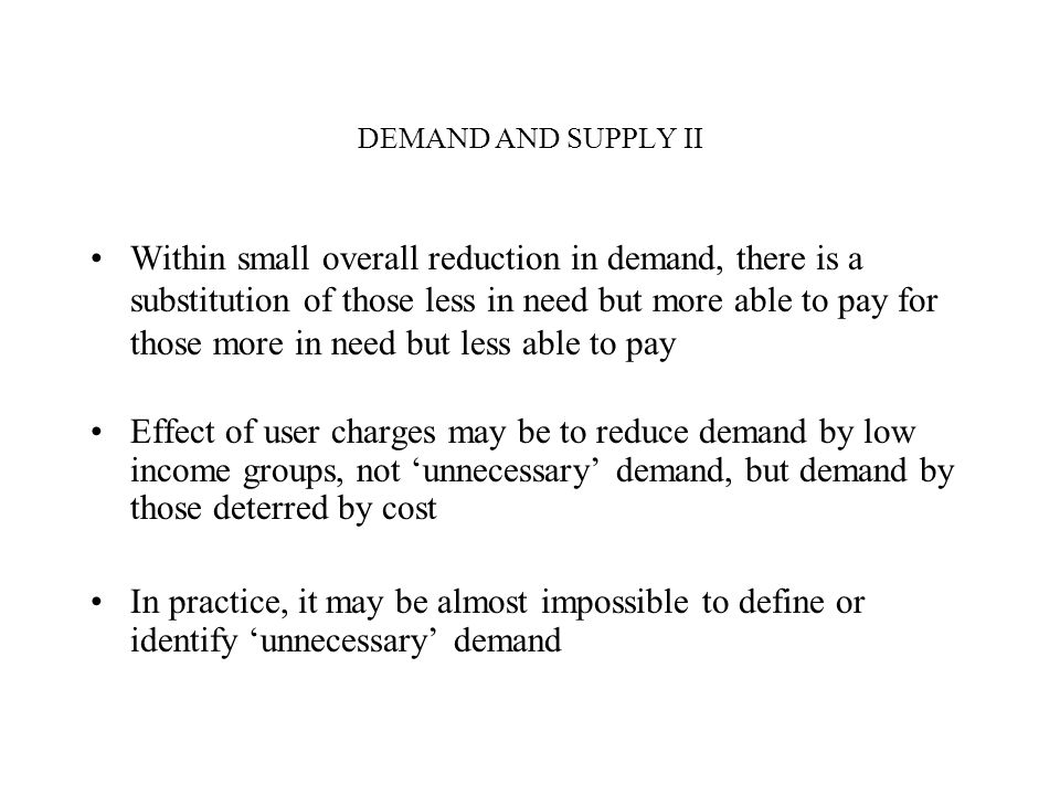 DEMAND AND SUPPLY II Within small overall reduction in demand, there is a substitution of those less in need but more able to pay for those more in need but less able to pay Effect of user charges may be to reduce demand by low income groups, not unnecessary demand, but demand by those deterred by cost In practice, it may be almost impossible to define or identify unnecessary demand