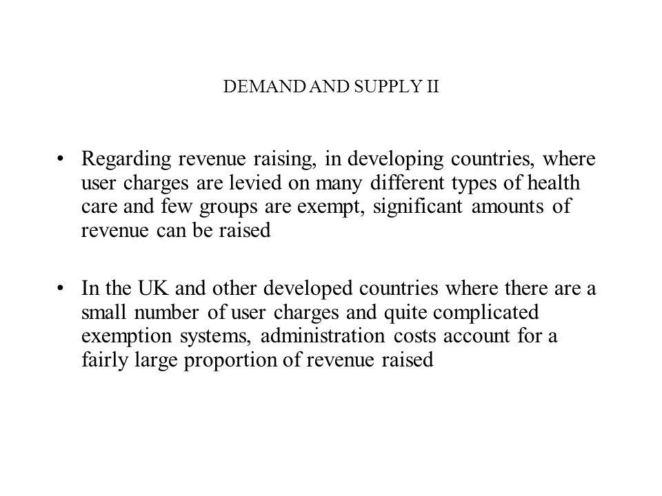 DEMAND AND SUPPLY II Regarding revenue raising, in developing countries, where user charges are levied on many different types of health care and few groups are exempt, significant amounts of revenue can be raised In the UK and other developed countries where there are a small number of user charges and quite complicated exemption systems, administration costs account for a fairly large proportion of revenue raised