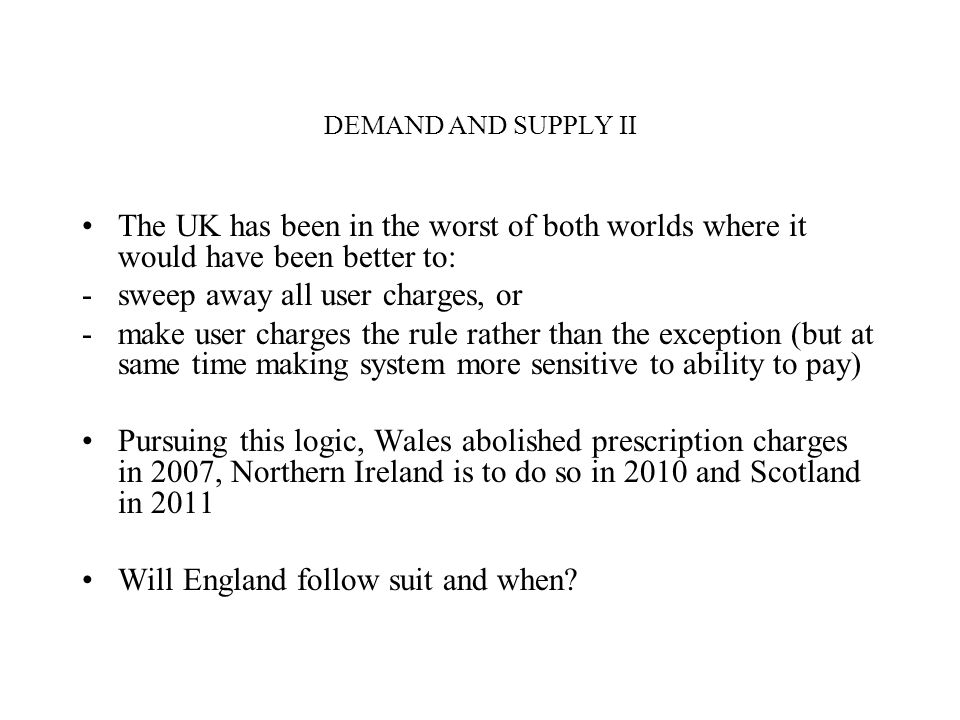 DEMAND AND SUPPLY II The UK has been in the worst of both worlds where it would have been better to: -sweep away all user charges, or -make user charges the rule rather than the exception (but at same time making system more sensitive to ability to pay) Pursuing this logic, Wales abolished prescription charges in 2007, Northern Ireland is to do so in 2010 and Scotland in 2011 Will England follow suit and when?