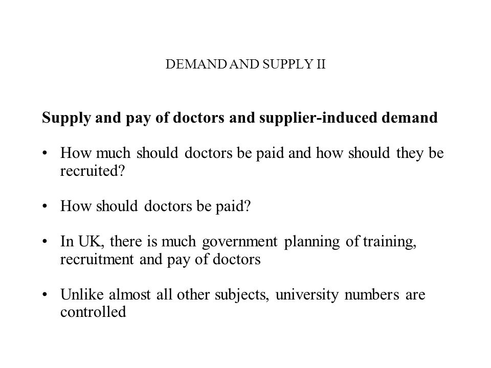 DEMAND AND SUPPLY II Supply and pay of doctors and supplier-induced demand How much should doctors be paid and how should they be recruited.