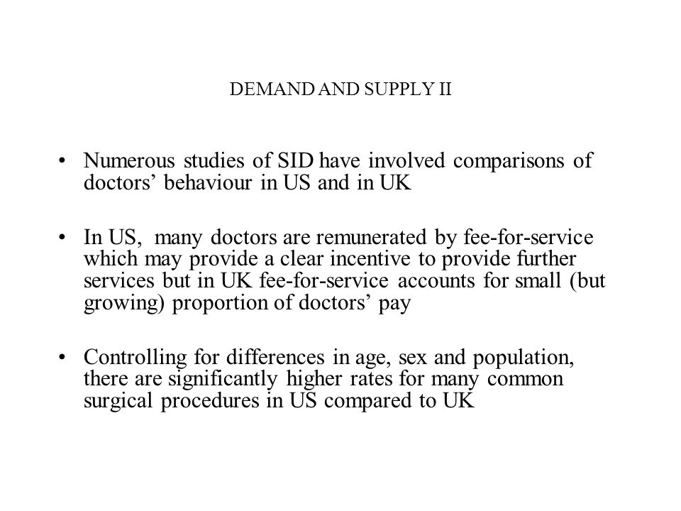 DEMAND AND SUPPLY II Numerous studies of SID have involved comparisons of doctors behaviour in US and in UK In US, many doctors are remunerated by fee-for-service which may provide a clear incentive to provide further services but in UK fee-for-service accounts for small (but growing) proportion of doctors pay Controlling for differences in age, sex and population, there are significantly higher rates for many common surgical procedures in US compared to UK
