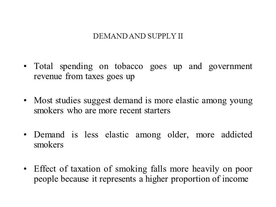 DEMAND AND SUPPLY II Total spending on tobacco goes up and government revenue from taxes goes up Most studies suggest demand is more elastic among young smokers who are more recent starters Demand is less elastic among older, more addicted smokers Effect of taxation of smoking falls more heavily on poor people because it represents a higher proportion of income