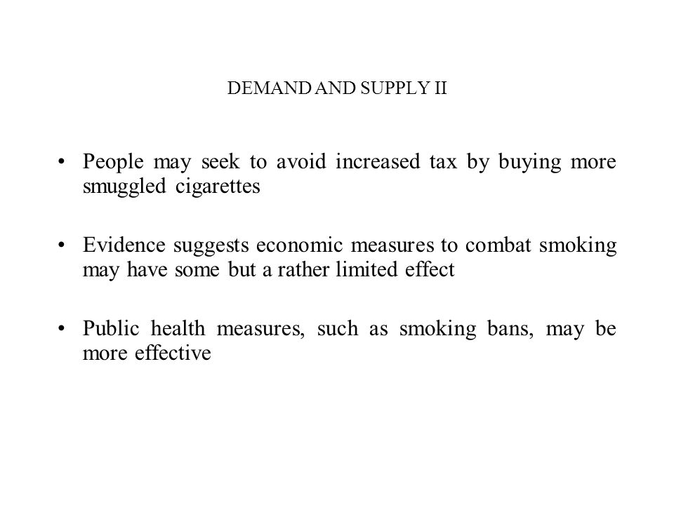 DEMAND AND SUPPLY II People may seek to avoid increased tax by buying more smuggled cigarettes Evidence suggests economic measures to combat smoking may have some but a rather limited effect Public health measures, such as smoking bans, may be more effective