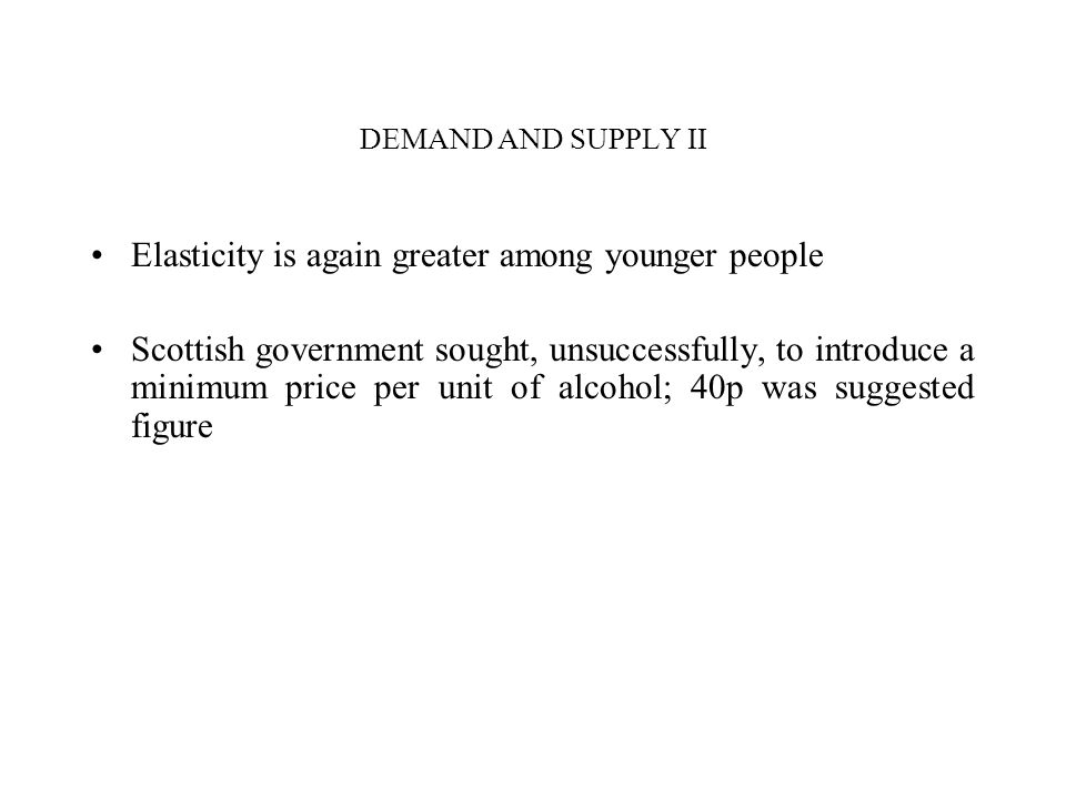 DEMAND AND SUPPLY II Elasticity is again greater among younger people Scottish government sought, unsuccessfully, to introduce a minimum price per unit of alcohol; 40p was suggested figure