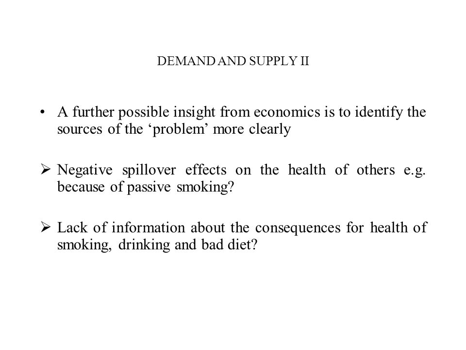 DEMAND AND SUPPLY II A further possible insight from economics is to identify the sources of the problem more clearly Negative spillover effects on the health of others e.g.