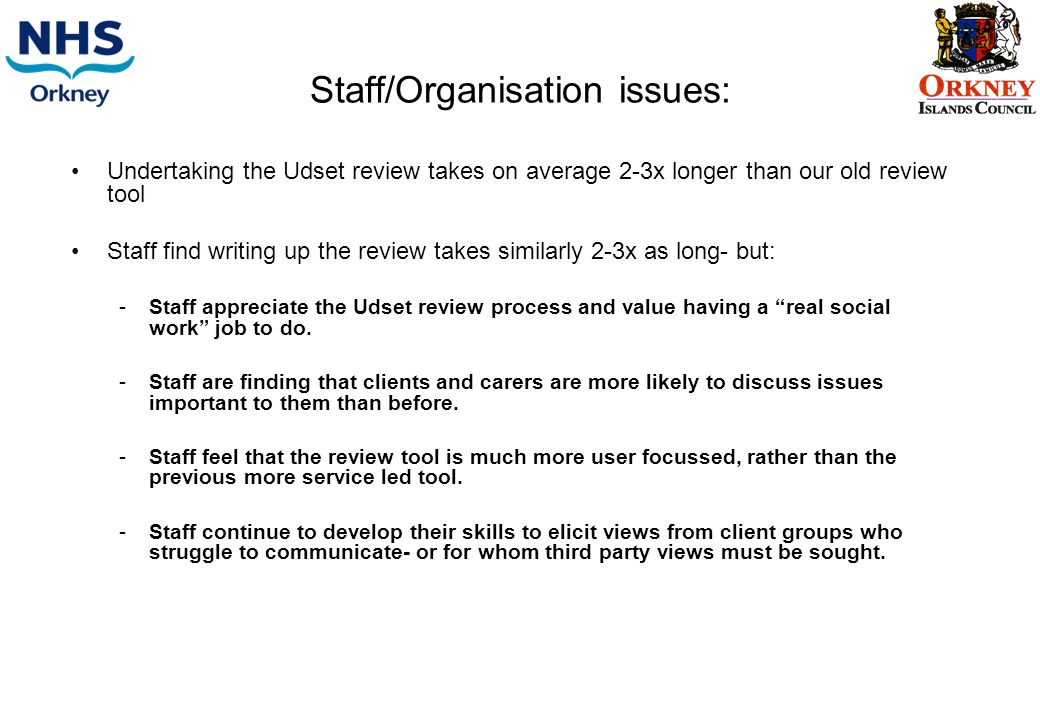Staff/Organisation issues: Undertaking the Udset review takes on average 2-3x longer than our old review tool Staff find writing up the review takes similarly 2-3x as long- but: -Staff appreciate the Udset review process and value having a real social work job to do.