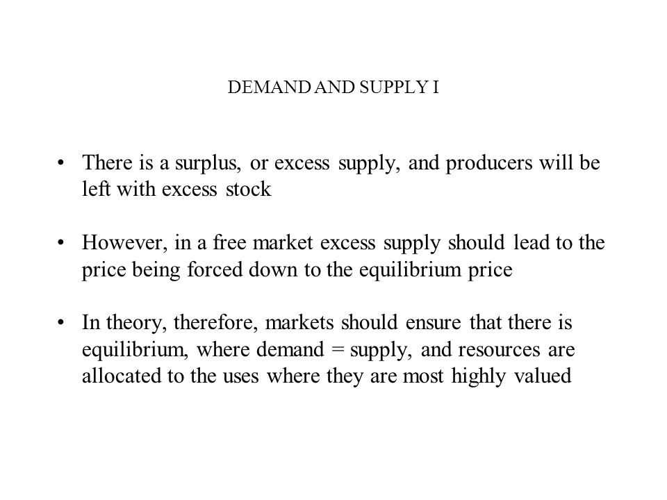 DEMAND AND SUPPLY I There is a surplus, or excess supply, and producers will be left with excess stock However, in a free market excess supply should