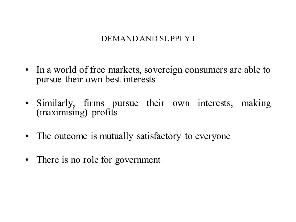DEMAND AND SUPPLY I In a world of free markets, sovereign consumers are able to pursue their own best interests Similarly, firms pursue their own inte