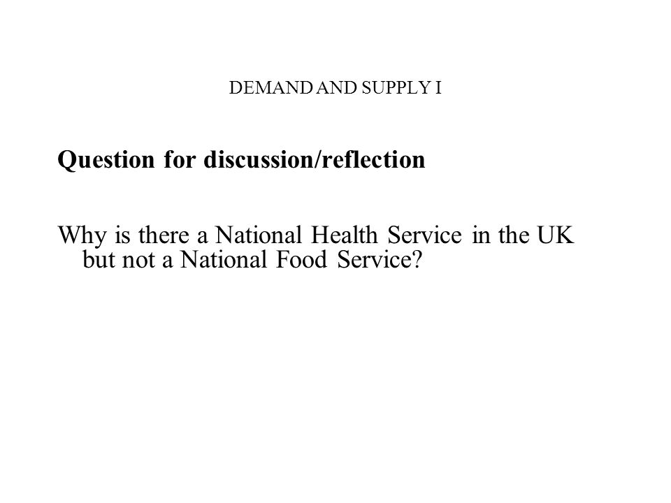 DEMAND AND SUPPLY I Question for discussion/reflection Why is there a National Health Service in the UK but not a National Food Service?
