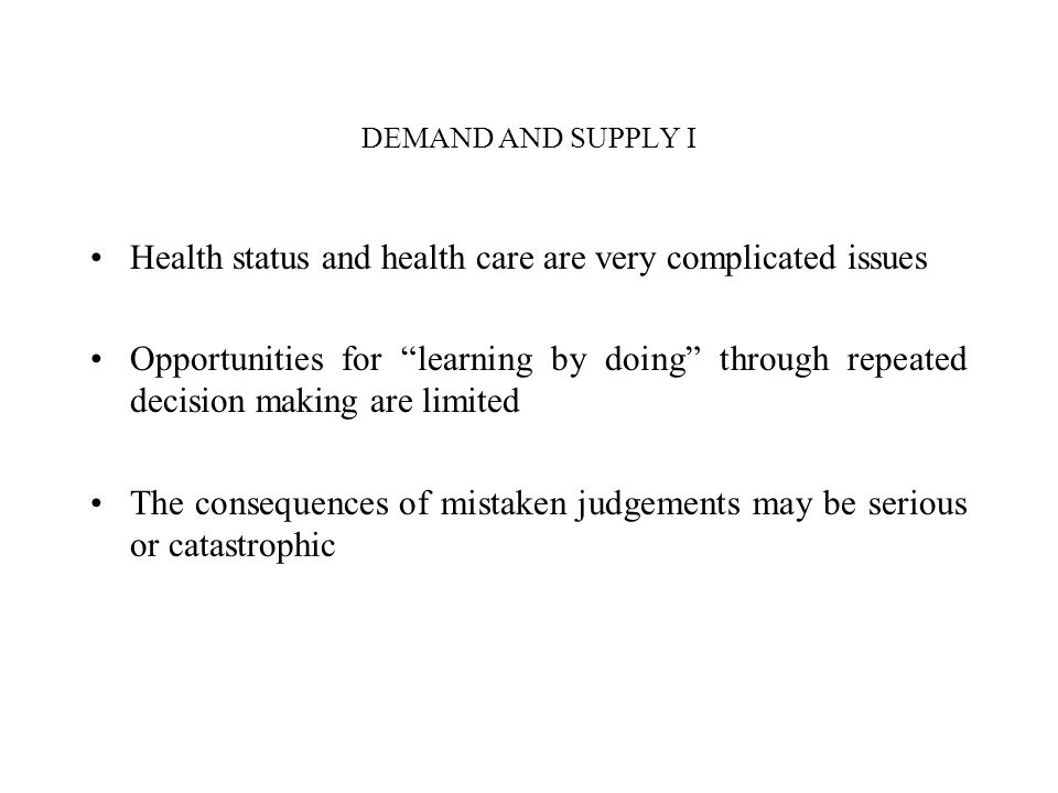 DEMAND AND SUPPLY I Health status and health care are very complicated issues Opportunities for learning by doing through repeated decision making are
