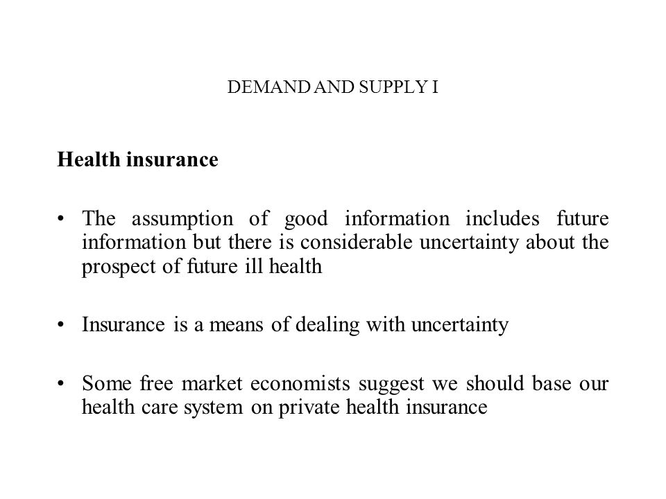 DEMAND AND SUPPLY I Health insurance The assumption of good information includes future information but there is considerable uncertainty about the pr