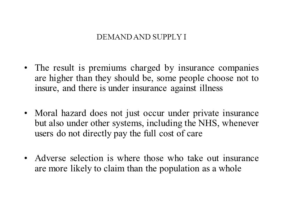 DEMAND AND SUPPLY I The result is premiums charged by insurance companies are higher than they should be, some people choose not to insure, and there