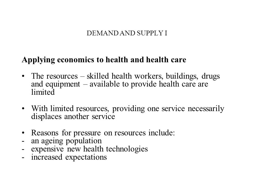 DEMAND AND SUPPLY I Applying economics to health and health care The resources – skilled health workers, buildings, drugs and equipment – available to
