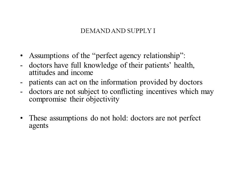 DEMAND AND SUPPLY I Assumptions of the perfect agency relationship: -doctors have full knowledge of their patients health, attitudes and income -patie