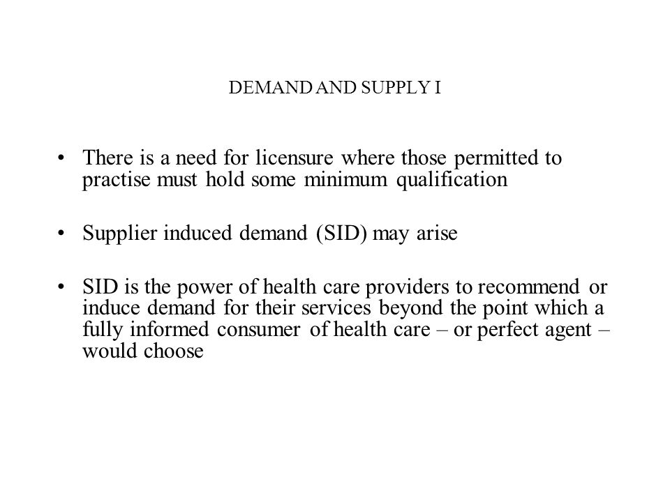 DEMAND AND SUPPLY I There is a need for licensure where those permitted to practise must hold some minimum qualification Supplier induced demand (SID)