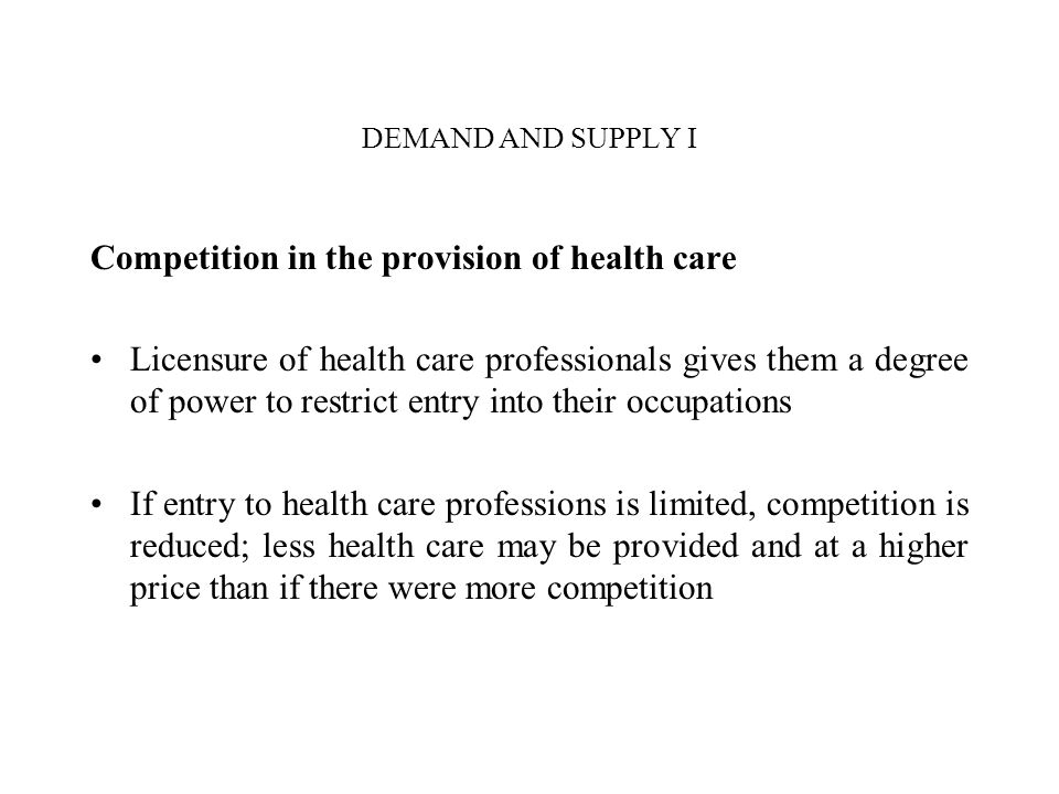 DEMAND AND SUPPLY I Competition in the provision of health care Licensure of health care professionals gives them a degree of power to restrict entry