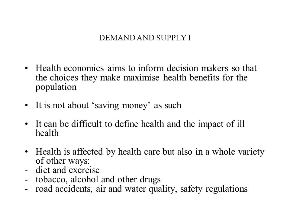 DEMAND AND SUPPLY I Health economics aims to inform decision makers so that the choices they make maximise health benefits for the population It is no