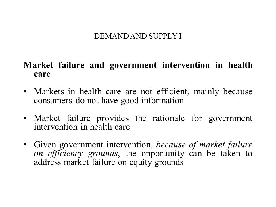 DEMAND AND SUPPLY I Market failure and government intervention in health care Markets in health care are not efficient, mainly because consumers do no