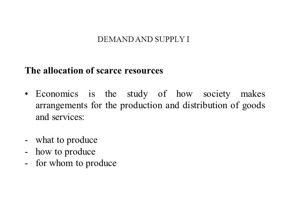 DEMAND AND SUPPLY I The allocation of scarce resources Economics is the study of how society makes arrangements for the production and distribution of