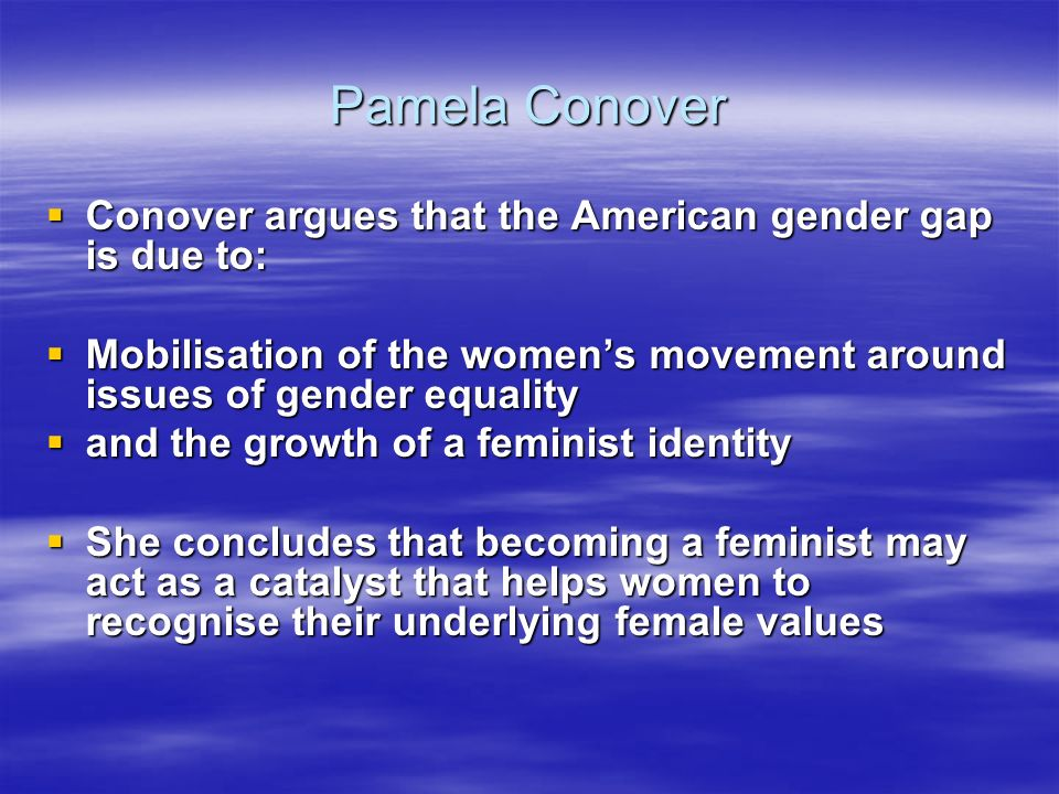 Pamela Conover Conover argues that the American gender gap is due to: Conover argues that the American gender gap is due to: Mobilisation of the womens movement around issues of gender equality Mobilisation of the womens movement around issues of gender equality and the growth of a feminist identity and the growth of a feminist identity She concludes that becoming a feminist may act as a catalyst that helps women to recognise their underlying female values She concludes that becoming a feminist may act as a catalyst that helps women to recognise their underlying female values