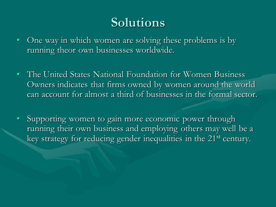Solutions One way in which women are solving these problems is by running theor own businesses worldwide.One way in which women are solving these problems is by running theor own businesses worldwide.