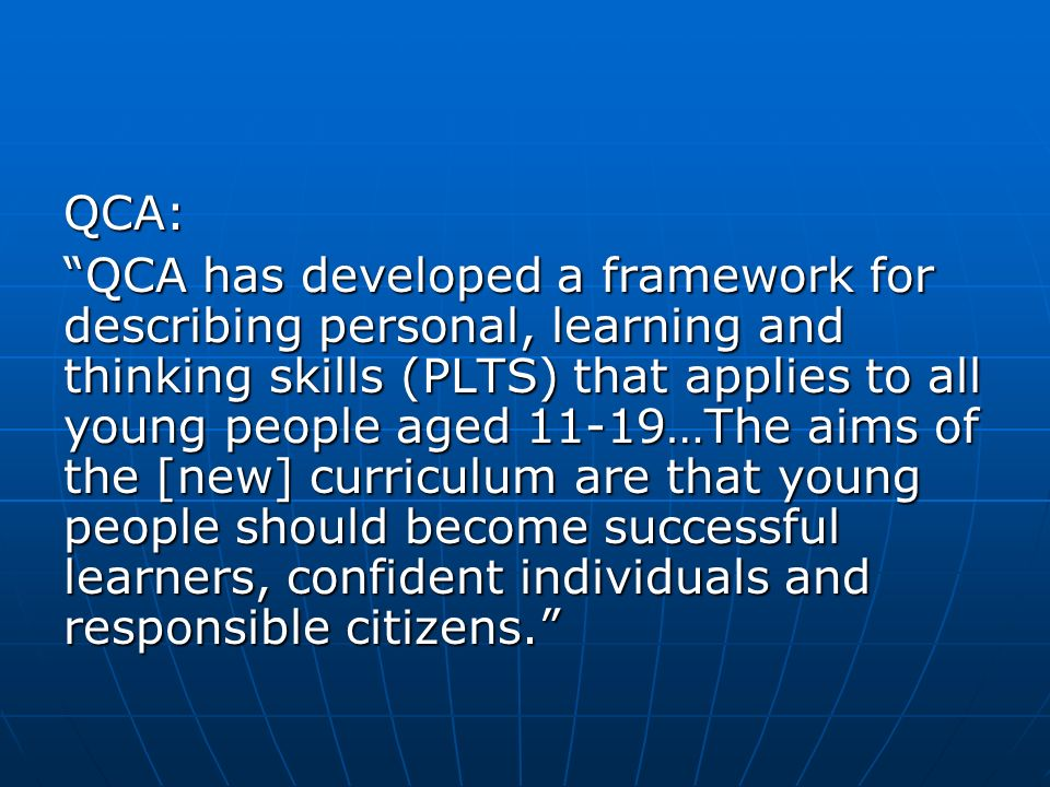QCA: QCA has developed a framework for describing personal, learning and thinking skills (PLTS) that applies to all young people aged 11-19…The aims of the [new] curriculum are that young people should become successful learners, confident individuals and responsible citizens.