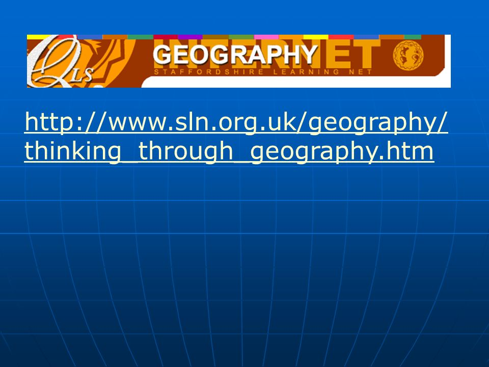 http://www.sln.org.uk/geography/ thinking_through_geography.htm