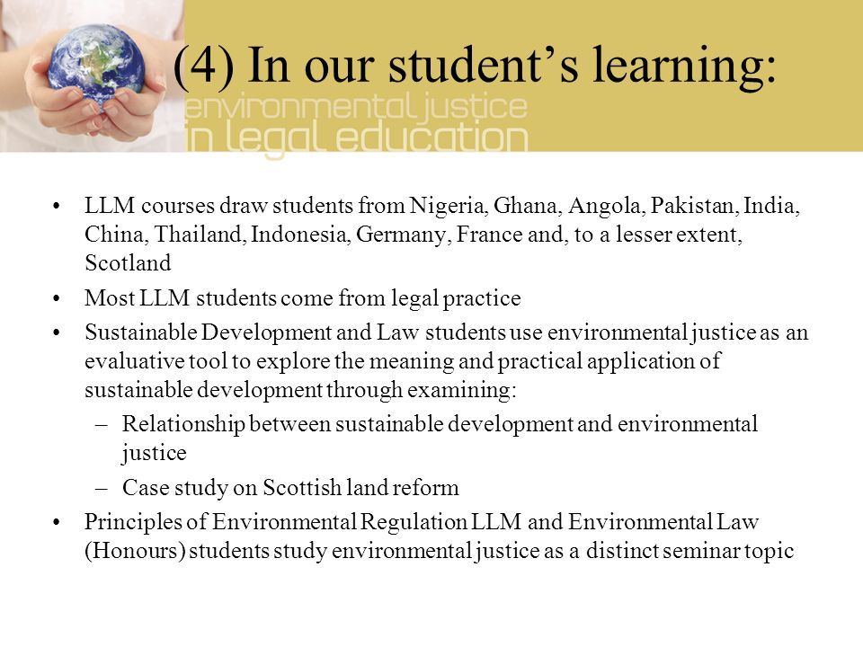 (4) In our students learning: LLM courses draw students from Nigeria, Ghana, Angola, Pakistan, India, China, Thailand, Indonesia, Germany, France and, to a lesser extent, Scotland Most LLM students come from legal practice Sustainable Development and Law students use environmental justice as an evaluative tool to explore the meaning and practical application of sustainable development through examining: –Relationship between sustainable development and environmental justice –Case study on Scottish land reform Principles of Environmental Regulation LLM and Environmental Law (Honours) students study environmental justice as a distinct seminar topic