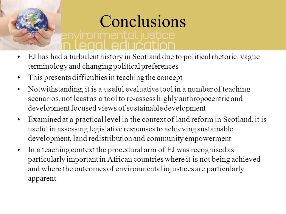 Conclusions EJ has had a turbulent history in Scotland due to political rhetoric, vague terminology and changing political preferences This presents difficulties in teaching the concept Notwithstanding, it is a useful evaluative tool in a number of teaching scenarios, not least as a tool to re-assess highly anthropocentric and development focused views of sustainable development Examined at a practical level in the context of land reform in Scotland, it is useful in assessing legislative responses to achieving sustainable development, land redistribution and community empowerment In a teaching context the procedural arm of EJ was recognised as particularly important in African countries where it is not being achieved and where the outcomes of environmental injustices are particularly apparent