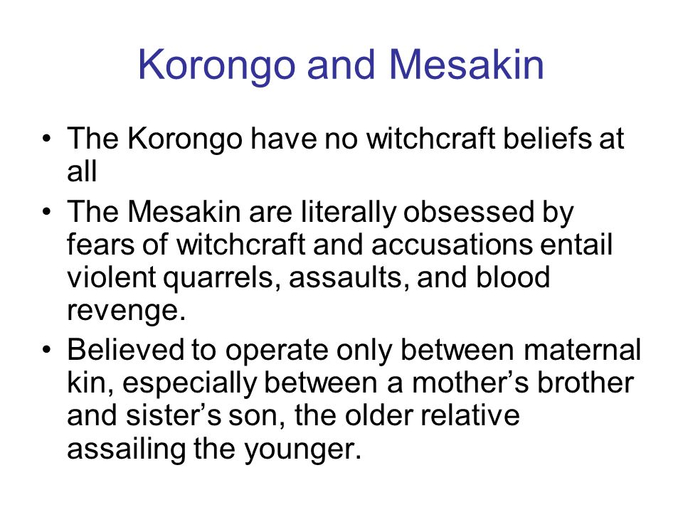 Korongo and Mesakin The Korongo have no witchcraft beliefs at all The Mesakin are literally obsessed by fears of witchcraft and accusations entail vio