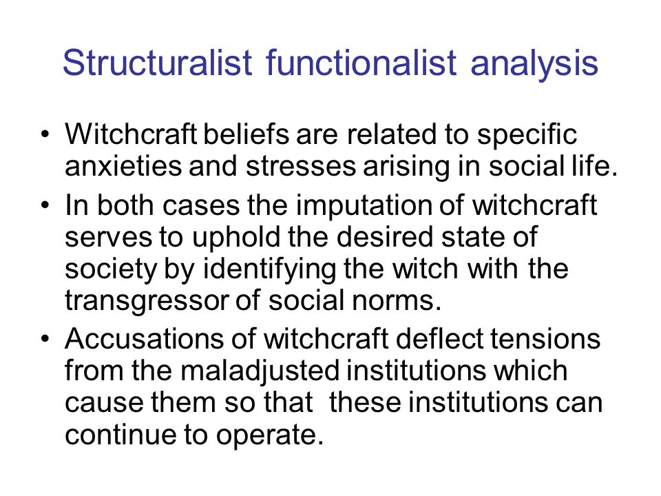 Structuralist functionalist analysis Witchcraft beliefs are related to specific anxieties and stresses arising in social life. In both cases the imput