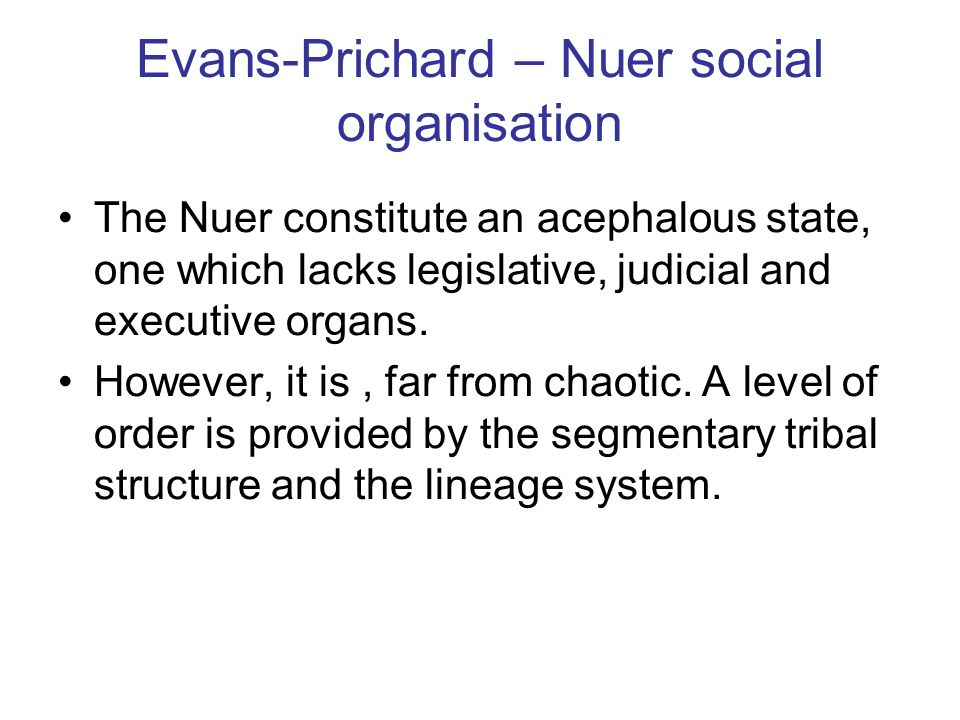 Evans-Prichard – Nuer social organisation The Nuer constitute an acephalous state, one which lacks legislative, judicial and executive organs. However