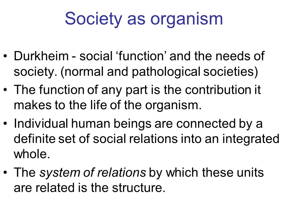 Society as organism Durkheim - social function and the needs of society. (normal and pathological societies) The function of any part is the contribut