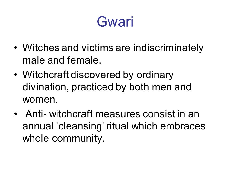 Gwari Witches and victims are indiscriminately male and female. Witchcraft discovered by ordinary divination, practiced by both men and women. Anti- w