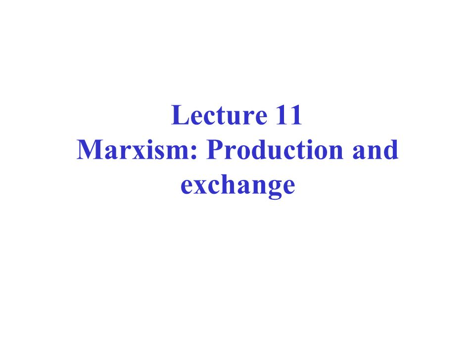 Lecture 11 Marxism: Production and exchange