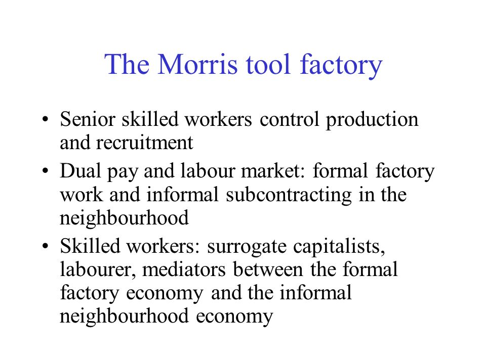 The Morris tool factory Senior skilled workers control production and recruitment Dual pay and labour market: formal factory work and informal subcont