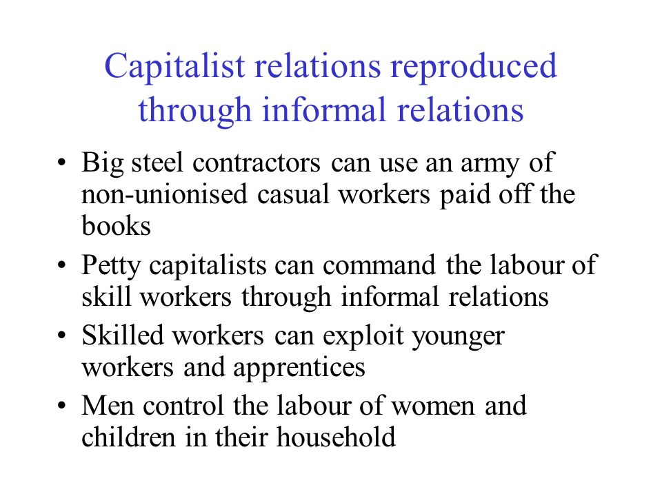 Capitalist relations reproduced through informal relations Big steel contractors can use an army of non-unionised casual workers paid off the books Pe